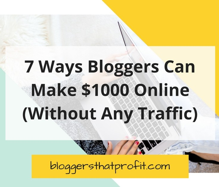 7 Ways Bloggers Can Make $1000 Online! (Without Any Traffic)