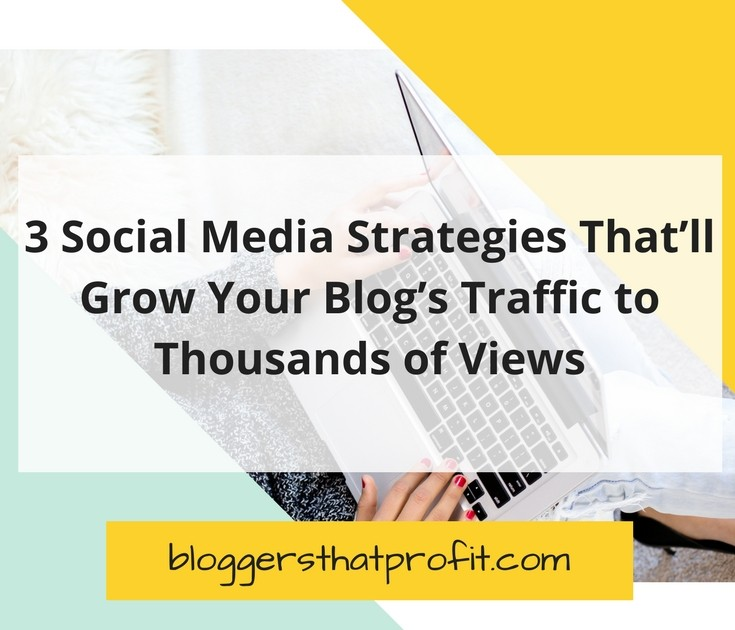 3 Social Media Strategies That'll Grow Your Blog's Traffic to Thousands of Views
